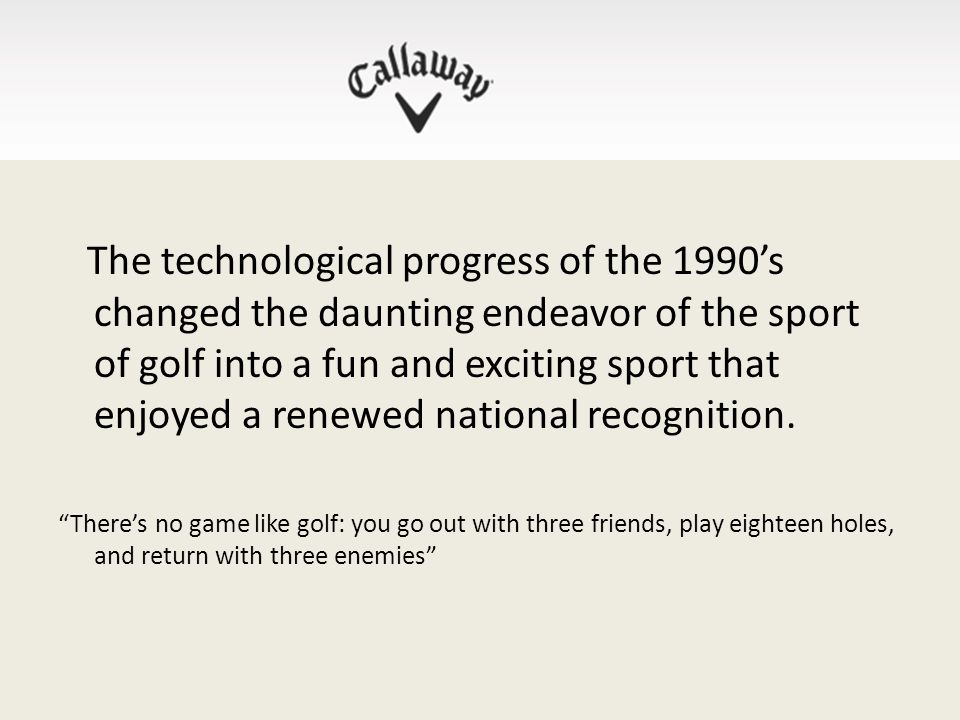 The technological progress of the 1990's changed the daunting endeavor of the sport of golf into a fun and exciting sport that enjoyed a renewed national recognition.