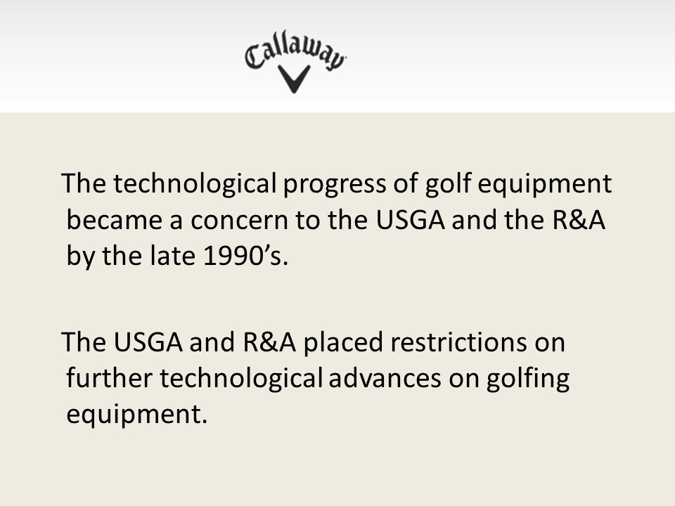 The technological progress of golf equipment became a concern to the USGA and the R&A by the late 1990's.