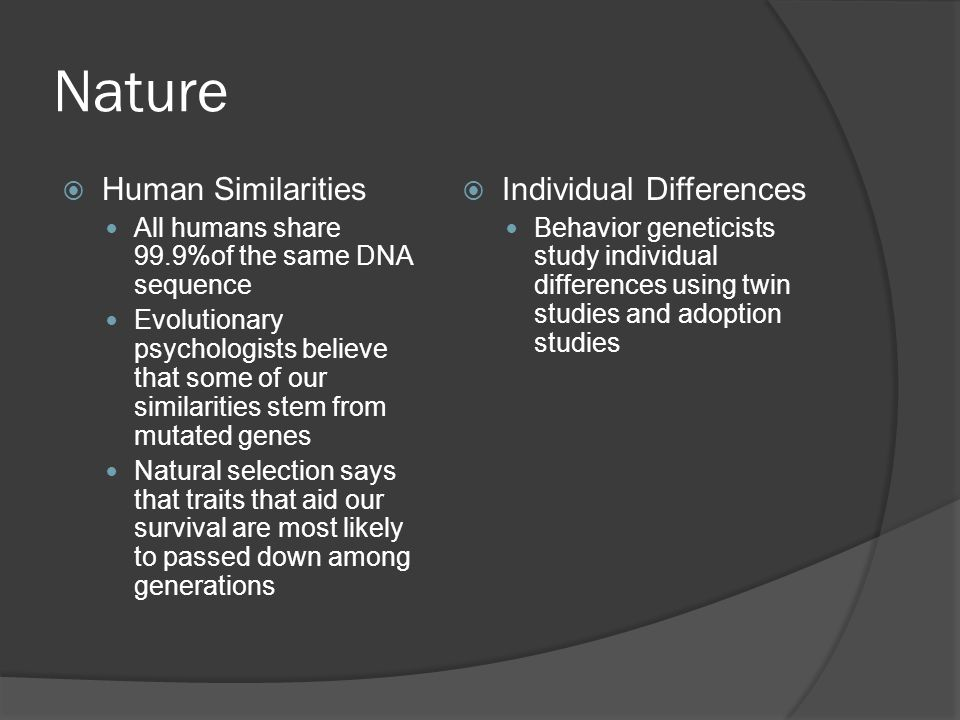 Nature  Human Similarities All humans share 99.9%of the same DNA sequence Evolutionary psychologists believe that some of our similarities stem from mutated genes Natural selection says that traits that aid our survival are most likely to passed down among generations  Individual Differences Behavior geneticists study individual differences using twin studies and adoption studies