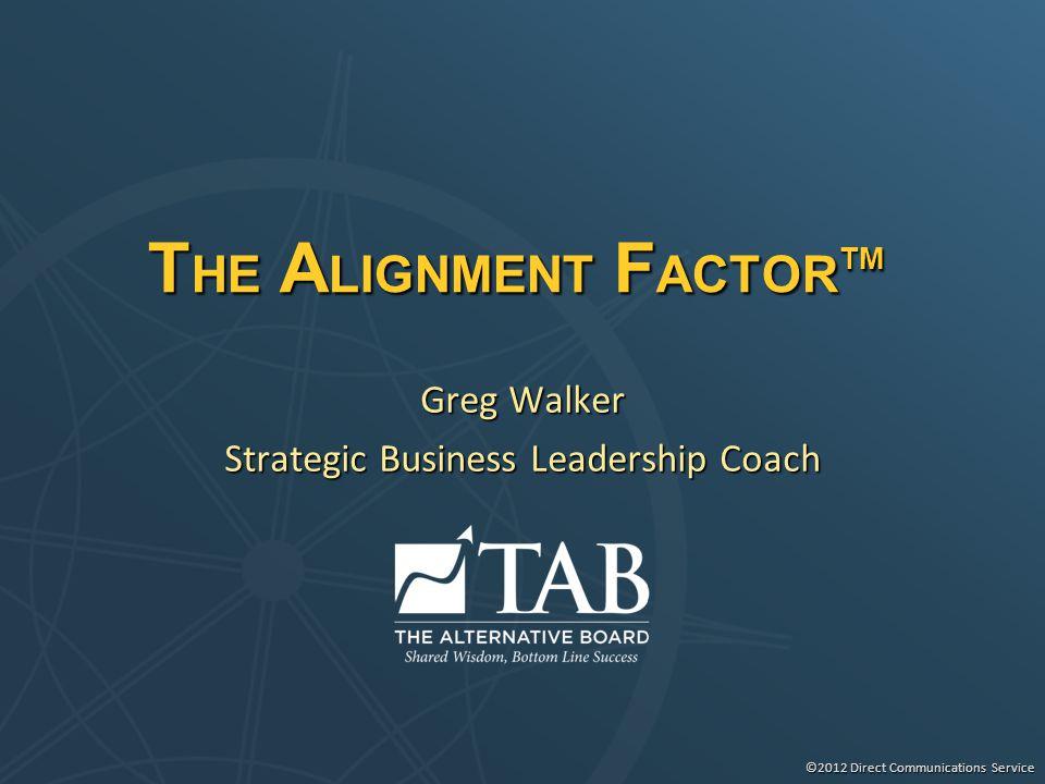 ©2012 Direct Communications Service T HE A LIGNMENT F ACTOR TM Greg Walker Strategic Business Leadership Coach
