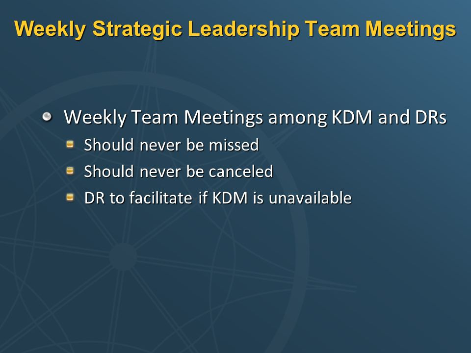 Weekly Strategic Leadership Team Meetings Weekly Team Meetings among KDM and DRs Should never be missed Should never be canceled DR to facilitate if KDM is unavailable