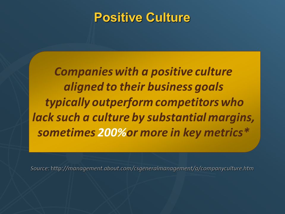 Positive Culture Companies with a positive culture aligned to their business goals typically outperform competitors who lack such a culture by substan