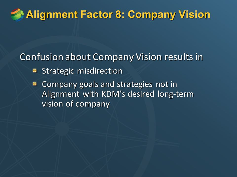 Alignment Factor 8: Company Vision Confusion about Company Vision results in Strategic misdirection Company goals and strategies not in Alignment with KDM's desired long-term vision of company