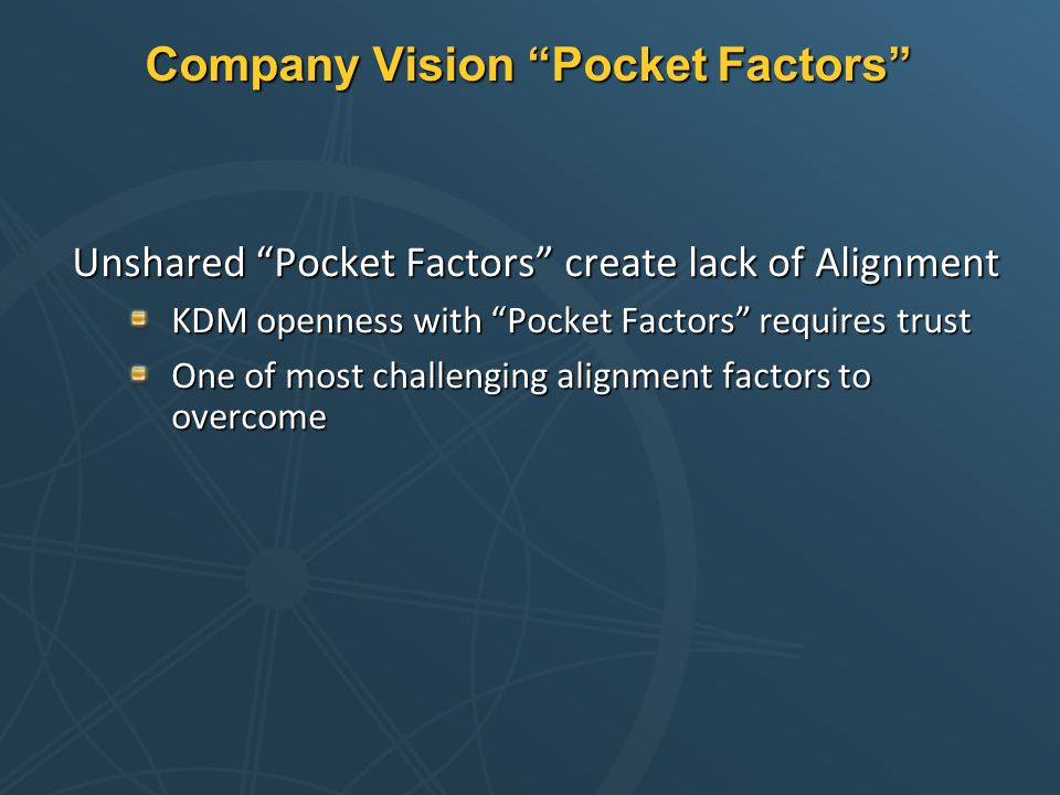Company Vision Pocket Factors Unshared Pocket Factors create lack of Alignment KDM openness with Pocket Factors requires trust One of most challenging alignment factors to overcome