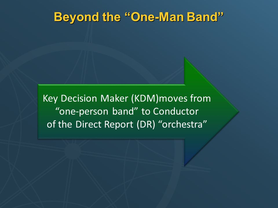 Beyond the One-Man Band Key Decision Maker (KDM)moves from one-person band to Conductor of the Direct Report (DR) orchestra