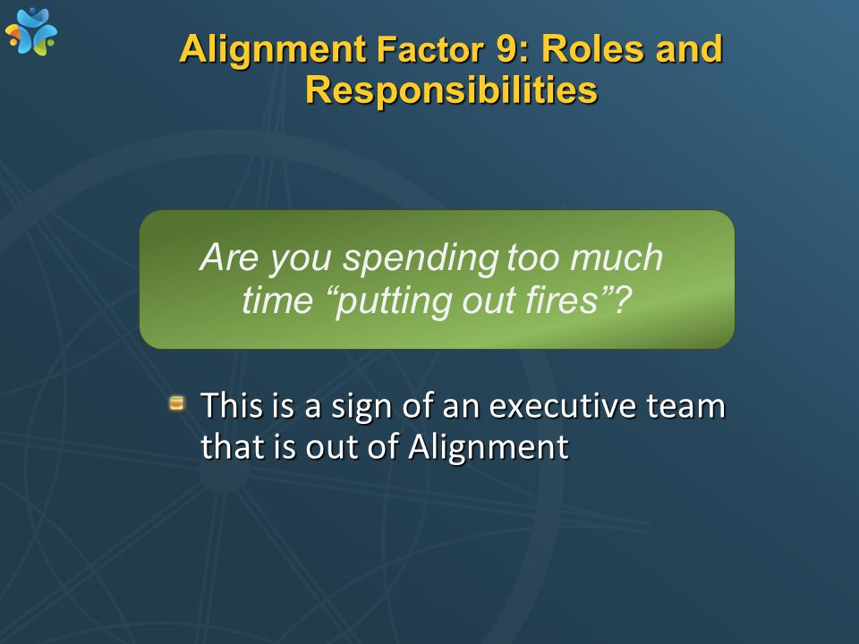 Alignment Factor 9: Roles and Responsibilities This is a sign of an executive team that is out of Alignment Are you spending too much time putting out fires ?