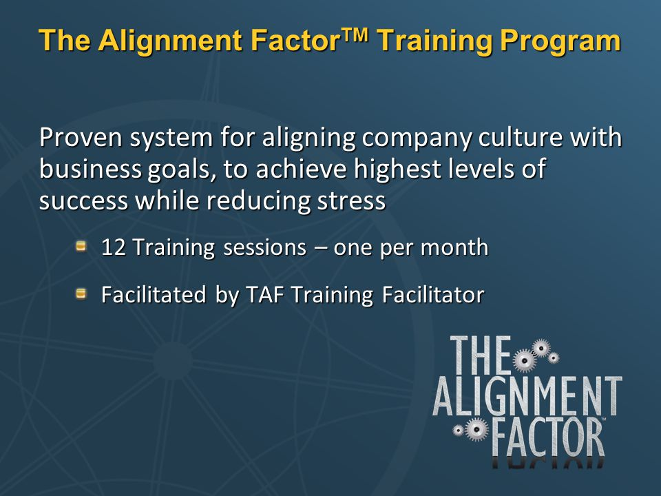 The Alignment Factor TM Training Program Proven system for aligning company culture with business goals, to achieve highest levels of success while re