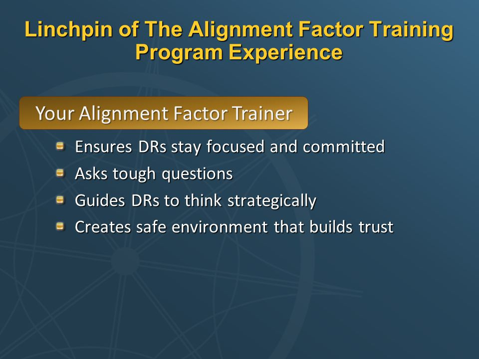 Linchpin of The Alignment Factor Training Program Experience Ensures DRs stay focused and committed Asks tough questions Guides DRs to think strategically Creates safe environment that builds trust Your Alignment Factor Trainer