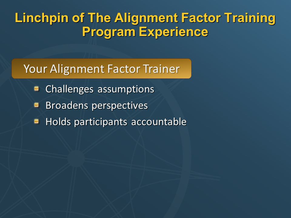 Linchpin of The Alignment Factor Training Program Experience Challenges assumptions Broadens perspectives Holds participants accountable Your Alignment Factor Trainer