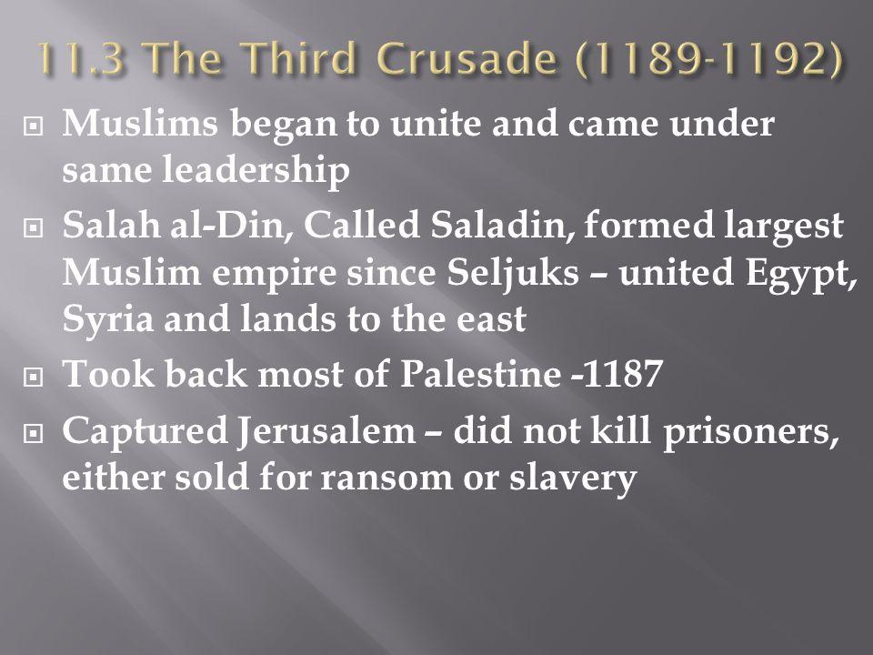  Muslims began to unite and came under same leadership  Salah al-Din, Called Saladin, formed largest Muslim empire since Seljuks – united Egypt, Syr