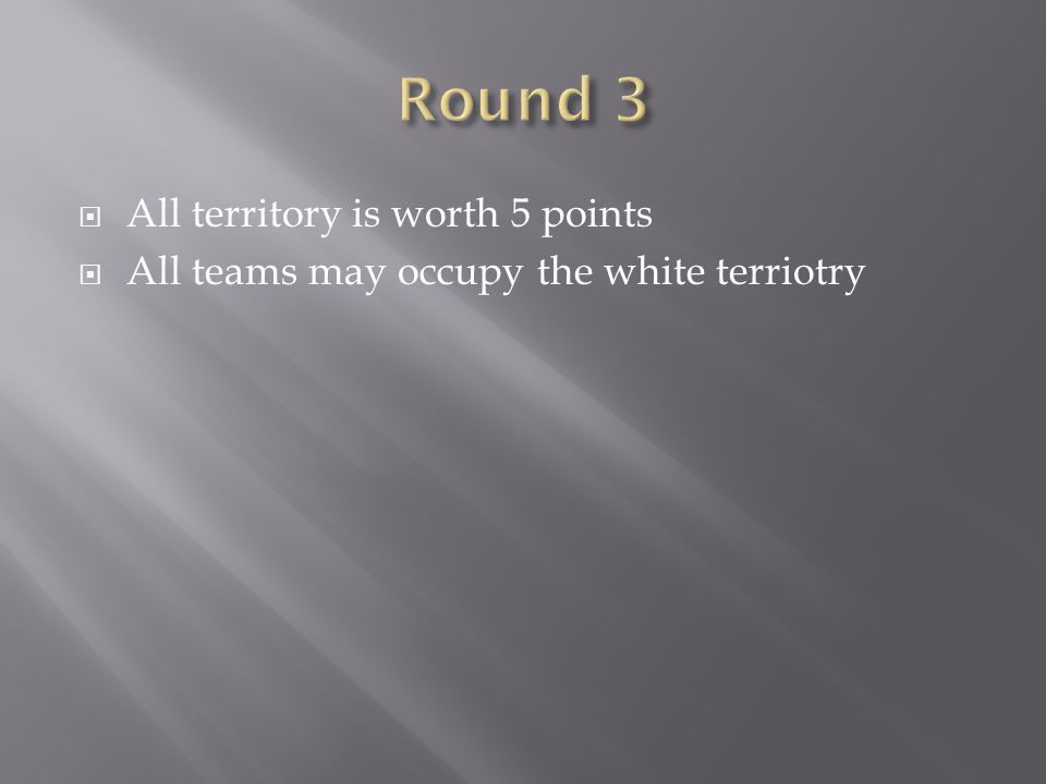  All territory is worth 5 points  All teams may occupy the white terriotry