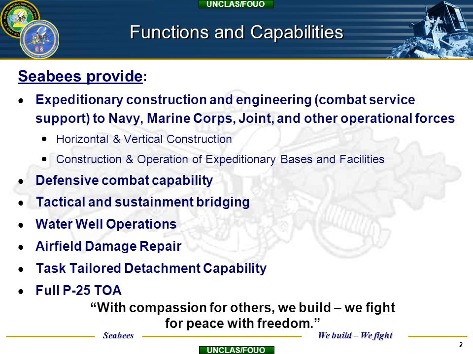 Seabees We build – We fight UNCLAS/FOUO 2 Seabees provide :  Expeditionary construction and engineering (combat service support) to Navy, Marine Corp