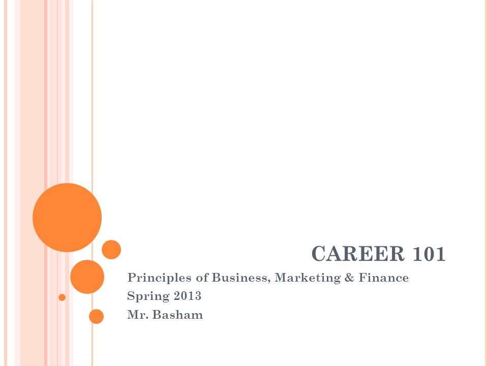 CAREER 101 Principles of Business, Marketing & Finance Spring 2013 Mr. Basham
