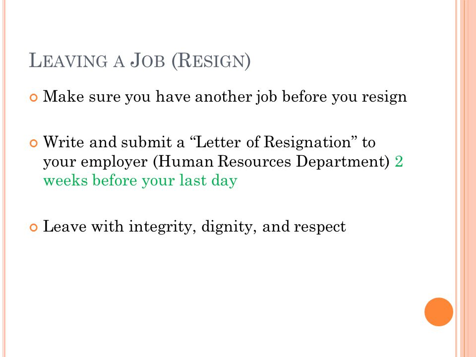 L EAVING A J OB (R ESIGN ) Make sure you have another job before you resign Write and submit a Letter of Resignation to your employer (Human Resources Department) 2 weeks before your last day Leave with integrity, dignity, and respect