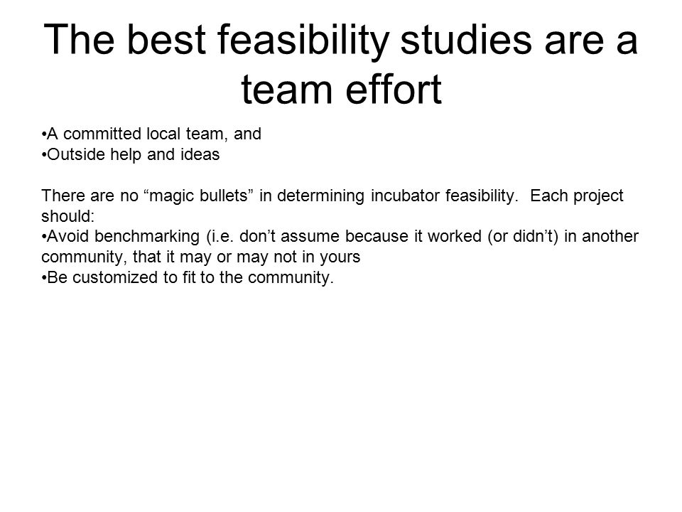 "The best feasibility studies are a team effort A committed local team, and Outside help and ideas There are no ""magic bullets"" in determining incubato"