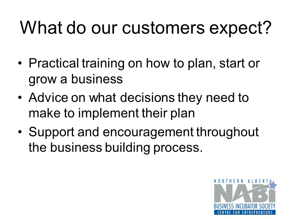 What do our customers expect? Practical training on how to plan, start or grow a business Advice on what decisions they need to make to implement thei