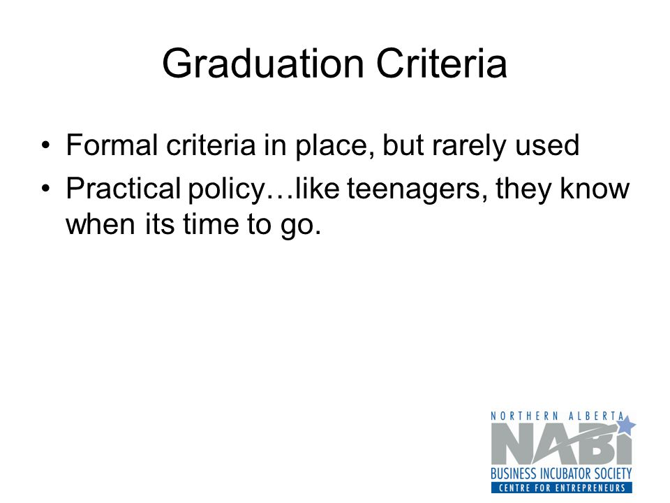 Graduation Criteria Formal criteria in place, but rarely used Practical policy…like teenagers, they know when its time to go.