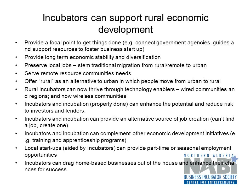 Incubators can support rural economic development Provide a focal point to get things done (e.g. connect government agencies, guides a nd support reso