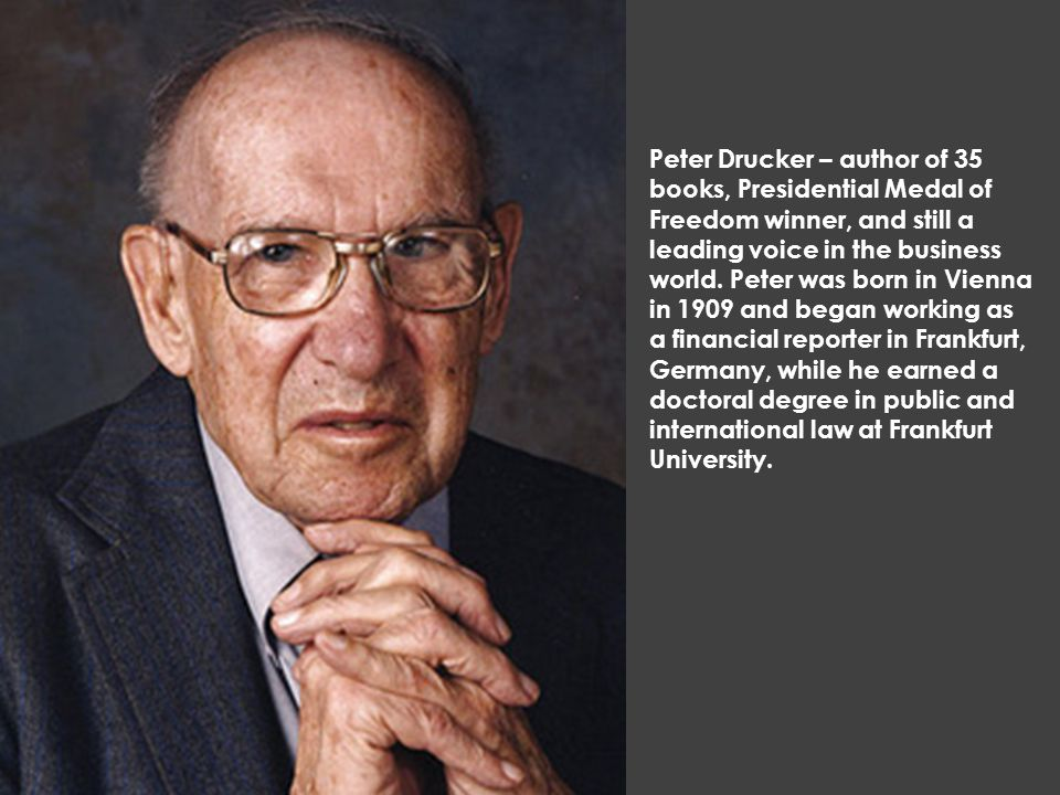 Peter Drucker – author of 35 books, Presidential Medal of Freedom winner, and still a leading voice in the business world. Peter was born in Vienna in