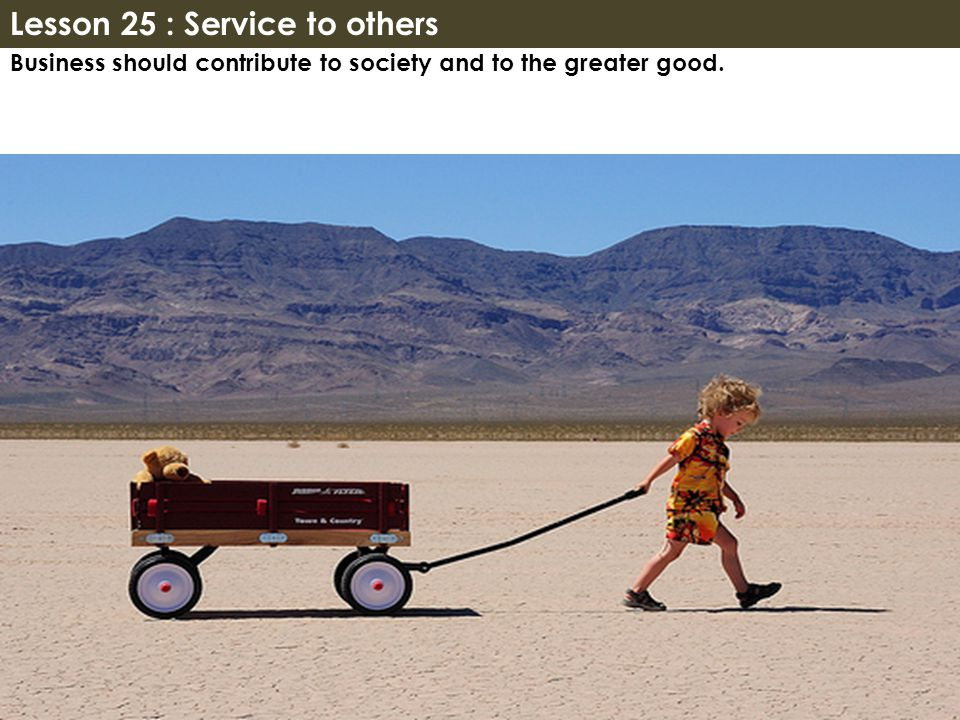 Business should contribute to society and to the greater good. Lesson 25 : Service to others