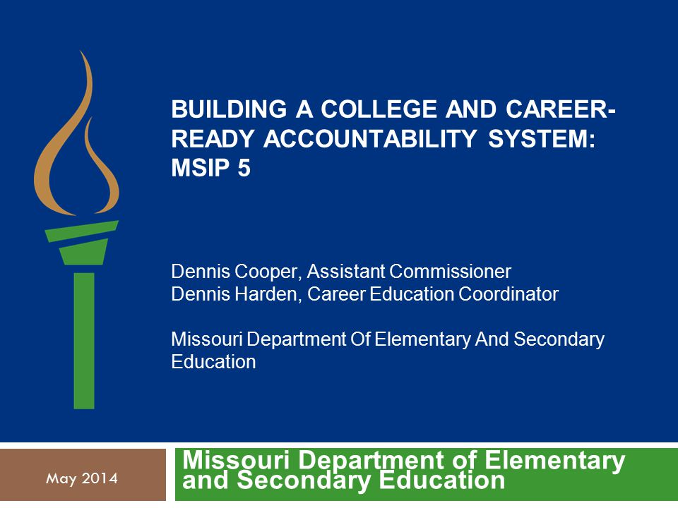 BUILDING A COLLEGE AND CAREER- READY ACCOUNTABILITY SYSTEM: MSIP 5 Dennis Cooper, Assistant Commissioner Dennis Harden, Career Education Coordinator Missouri Department Of Elementary And Secondary Education Missouri Department of Elementary and Secondary Education May 2014