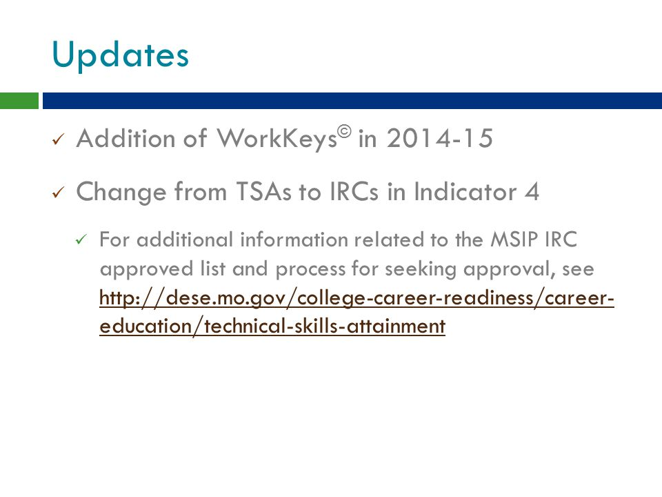 Updates Addition of WorkKeys © in 2014-15 Change from TSAs to IRCs in Indicator 4 For additional information related to the MSIP IRC approved list and process for seeking approval, see http://dese.mo.gov/college-career-readiness/career- education/technical-skills-attainment http://dese.mo.gov/college-career-readiness/career- education/technical-skills-attainment