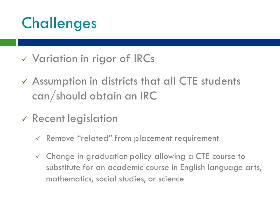 Challenges Variation in rigor of IRCs Assumption in districts that all CTE students can/should obtain an IRC Recent legislation Remove related from placement requirement Change in graduation policy allowing a CTE course to substitute for an academic course in English language arts, mathematics, social studies, or science