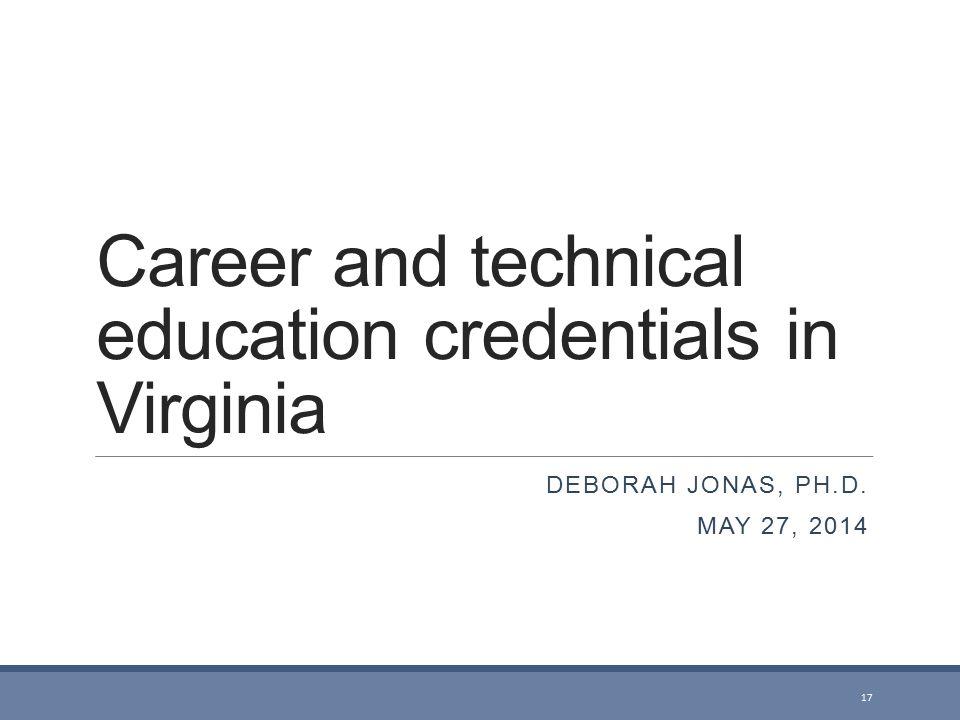 Career and technical education credentials in Virginia DEBORAH JONAS, PH.D. MAY 27, 2014 17