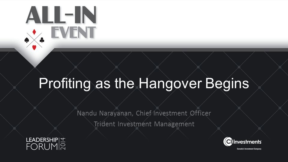 Profiting as the Hangover Begins Nandu Narayanan, Chief Investment Officer Trident Investment Management