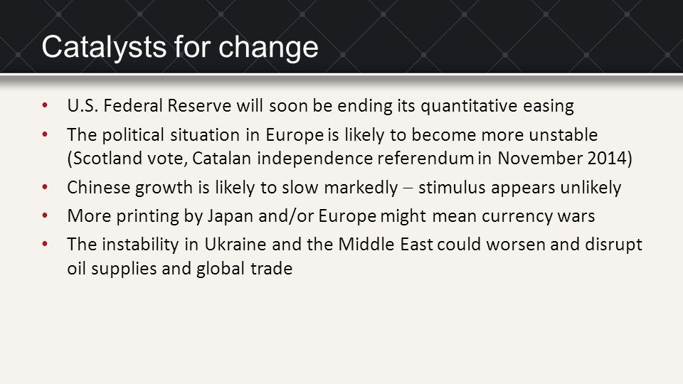 Catalysts for change U.S. Federal Reserve will soon be ending its quantitative easing The political situation in Europe is likely to become more unsta