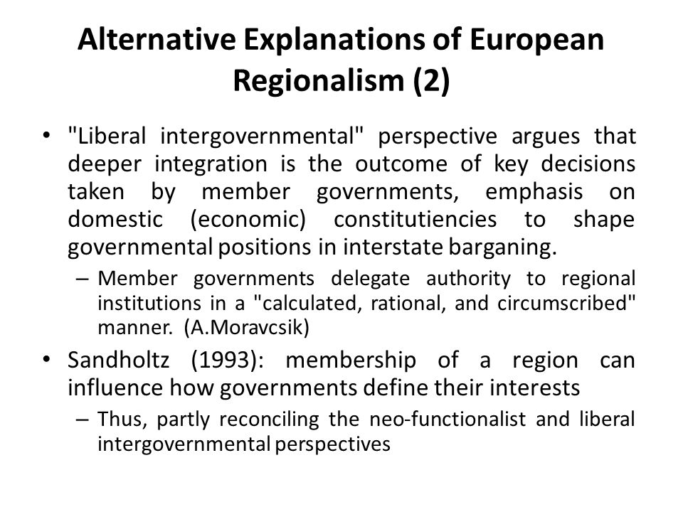 Alternative Explanations of European Regionalism (2) Liberal intergovernmental perspective argues that deeper integration is the outcome of key decisions taken by member governments, emphasis on domestic (economic) constitutiencies to shape governmental positions in interstate barganing.