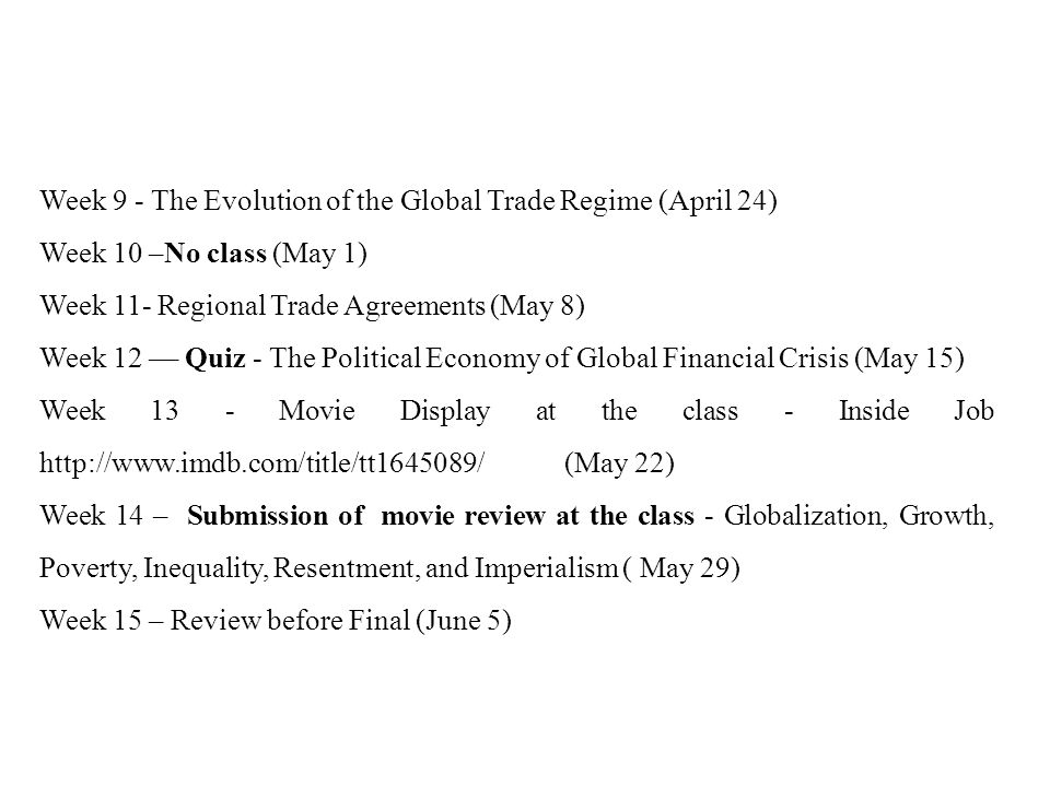 Week 9 - The Evolution of the Global Trade Regime (April 24) Week 10 –No class (May 1) Week 11- Regional Trade Agreements (May 8) Week 12 –– Quiz - The Political Economy of Global Financial Crisis (May 15) Week 13 - Movie Display at the class - Inside Job http://www.imdb.com/title/tt1645089/ (May 22) Week 14 – Submission of movie review at the class - Globalization, Growth, Poverty, Inequality, Resentment, and Imperialism ( May 29) Week 15 – Review before Final (June 5)