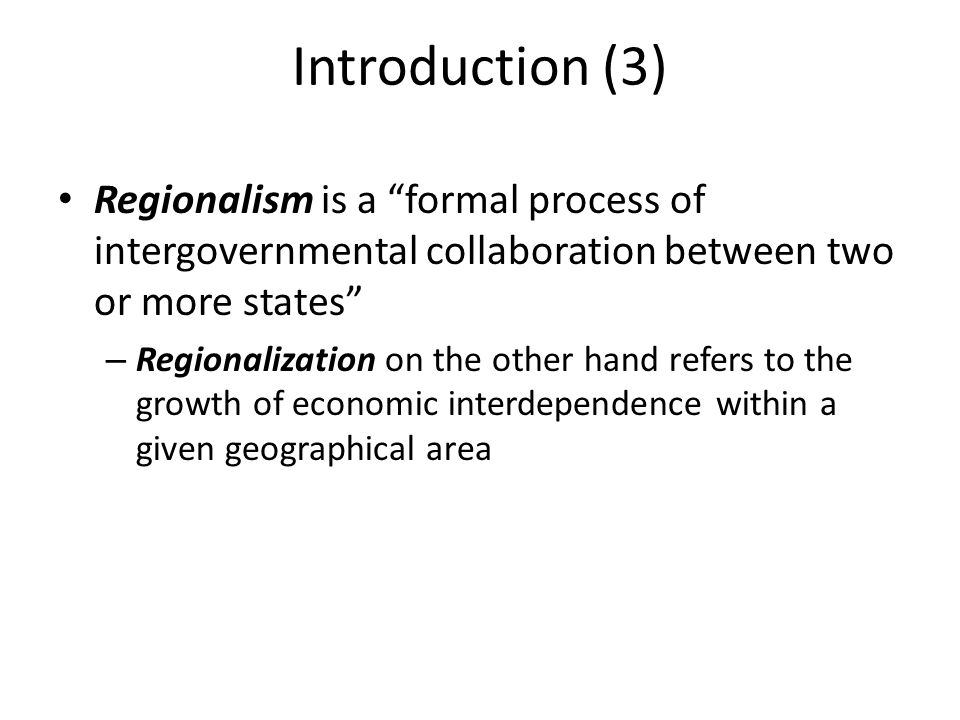 Introduction (3) Regionalism is a formal process of intergovernmental collaboration between two or more states – Regionalization on the other hand refers to the growth of economic interdependence within a given geographical area