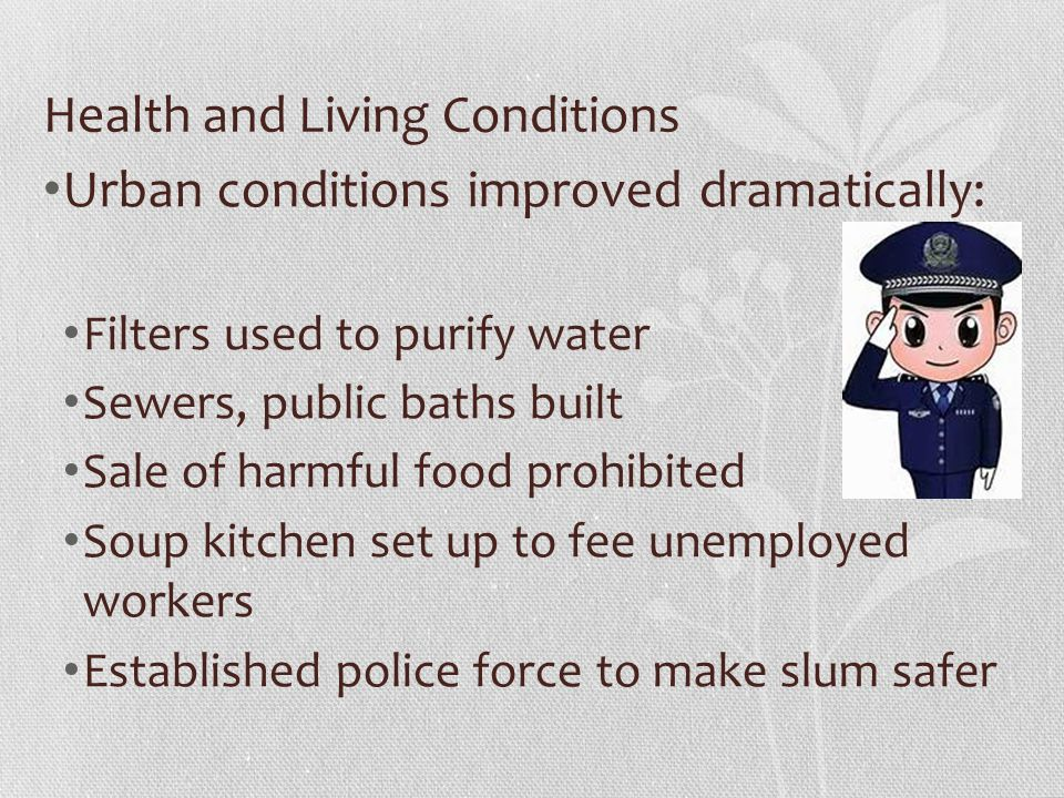 Health and Living Conditions Urban conditions improved dramatically: Filters used to purify water Sewers, public baths built Sale of harmful food prohibited Soup kitchen set up to fee unemployed workers Established police force to make slum safer