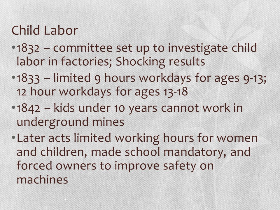 Child Labor 1832 – committee set up to investigate child labor in factories; Shocking results 1833 – limited 9 hours workdays for ages 9-13; 12 hour workdays for ages 13-18 1842 – kids under 10 years cannot work in underground mines Later acts limited working hours for women and children, made school mandatory, and forced owners to improve safety on machines