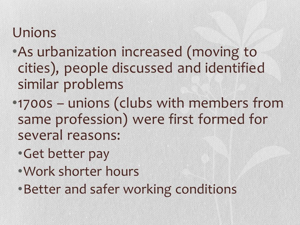 Unions As urbanization increased (moving to cities), people discussed and identified similar problems 1700s – unions (clubs with members from same profession) were first formed for several reasons: Get better pay Work shorter hours Better and safer working conditions