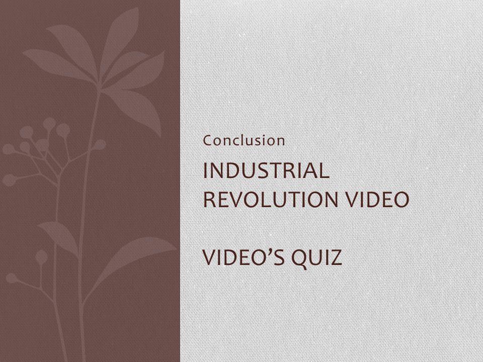 Conclusion INDUSTRIAL REVOLUTION VIDEO VIDEO'S QUIZ