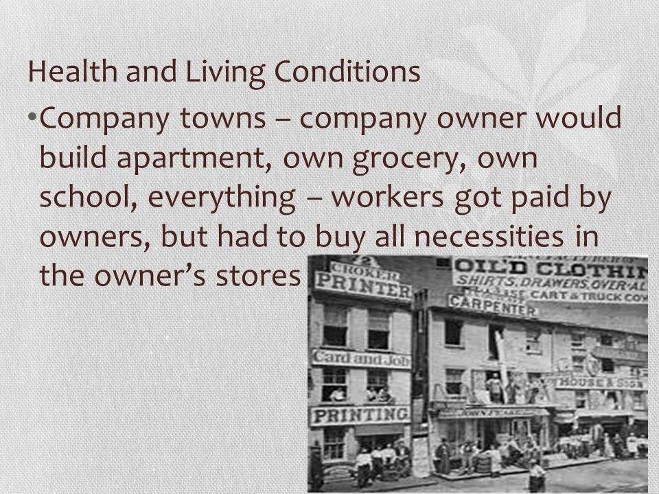 Health and Living Conditions Company towns – company owner would build apartment, own grocery, own school, everything – workers got paid by owners, but had to buy all necessities in the owner's stores