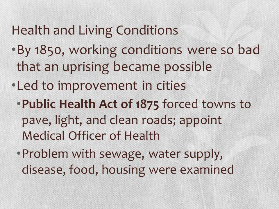 Health and Living Conditions By 1850, working conditions were so bad that an uprising became possible Led to improvement in cities Public Health Act of 1875 forced towns to pave, light, and clean roads; appoint Medical Officer of Health Problem with sewage, water supply, disease, food, housing were examined