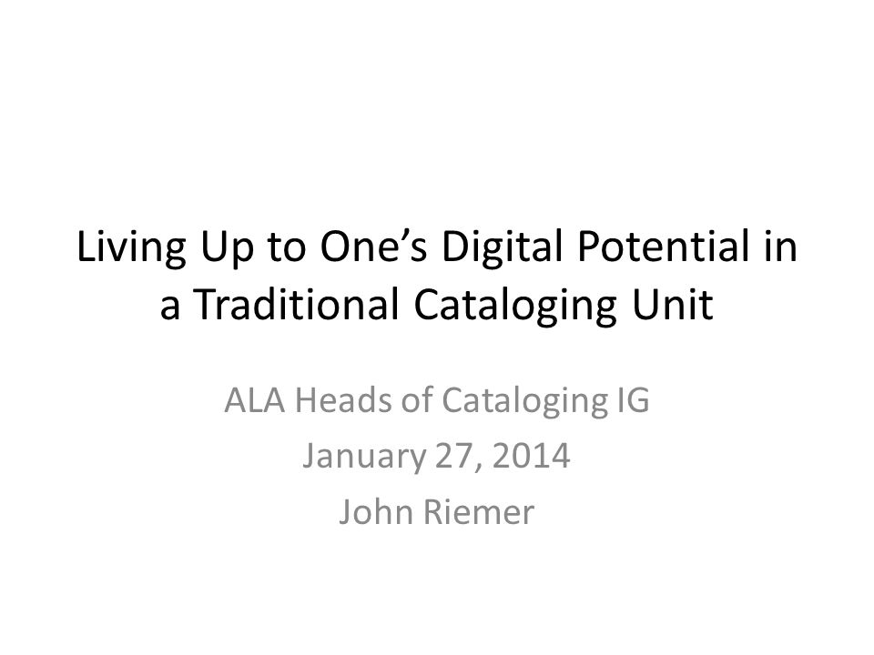 Living Up to One's Digital Potential in a Traditional Cataloging Unit ALA Heads of Cataloging IG January 27, 2014 John Riemer
