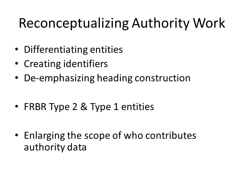 Reconceptualizing Authority Work Differentiating entities Creating identifiers De-emphasizing heading construction FRBR Type 2 & Type 1 entities Enlar