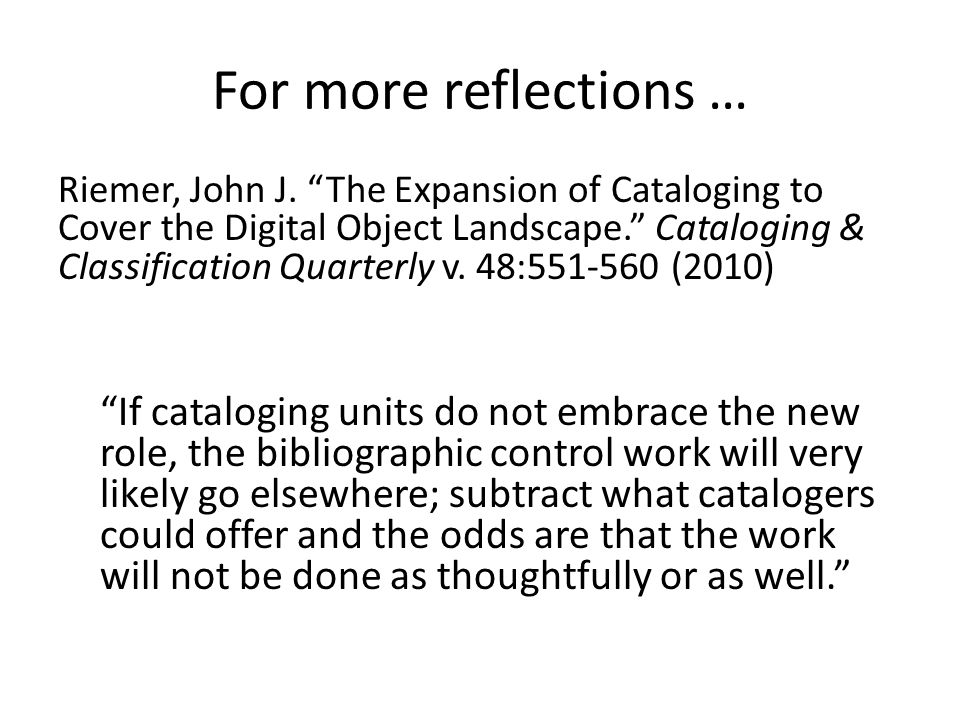 "For more reflections … Riemer, John J. ""The Expansion of Cataloging to Cover the Digital Object Landscape."" Cataloging & Classification Quarterly v. 4"