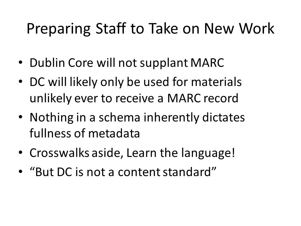 Preparing Staff to Take on New Work Dublin Core will not supplant MARC DC will likely only be used for materials unlikely ever to receive a MARC recor