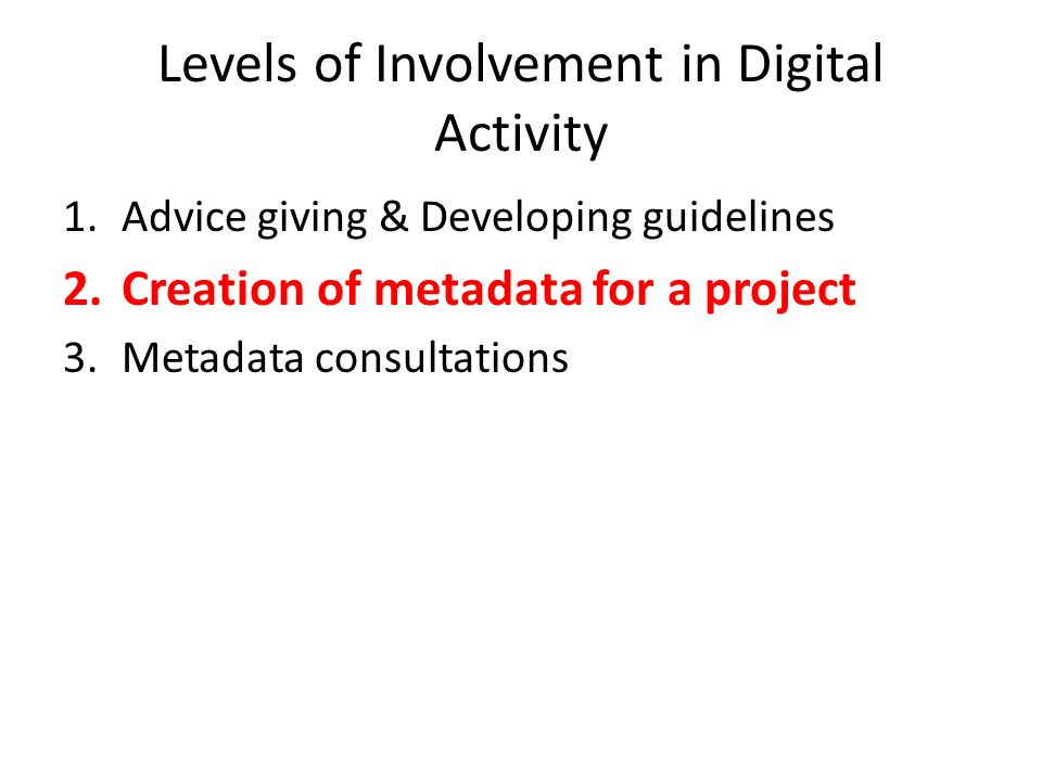 Levels of Involvement in Digital Activity 1.Advice giving & Developing guidelines 2.Creation of metadata for a project 3.Metadata consultations