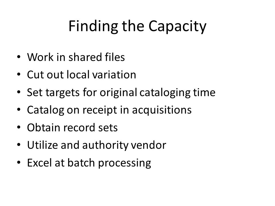 Finding the Capacity Work in shared files Cut out local variation Set targets for original cataloging time Catalog on receipt in acquisitions Obtain r