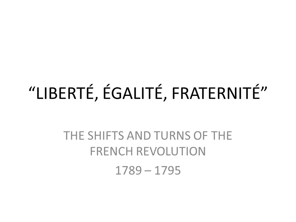 LIBERTÉ, ÉGALITÉ, FRATERNITÉ THE SHIFTS AND TURNS OF THE FRENCH REVOLUTION 1789 – 1795