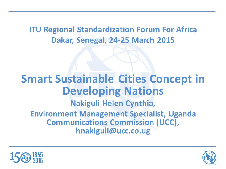 ITU Regional Standardization Forum For Africa Dakar, Senegal, 24-25 March 2015 Smart Sustainable Cities Concept in Developing Nations Nakiguli Helen Cynthia, Environment Management Specialist, Uganda Communications Commission (UCC), hnakiguli@ucc.co.ug 1