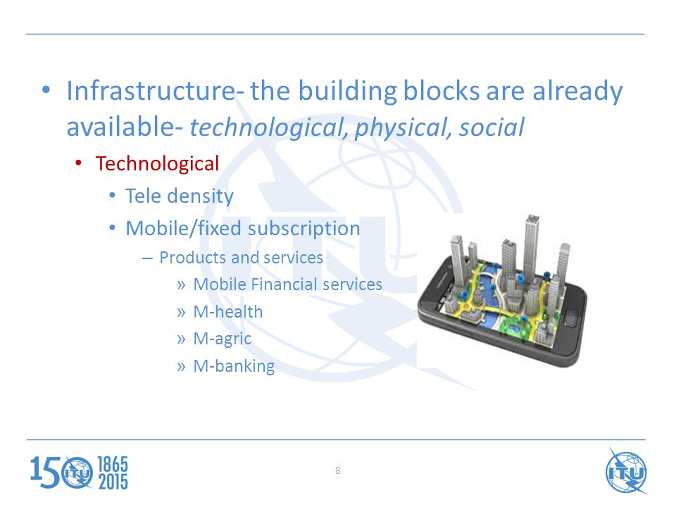 Infrastructure- the building blocks are already available- technological, physical, social Technological Tele density Mobile/fixed subscription – Products and services » Mobile Financial services » M-health » M-agric » M-banking 8