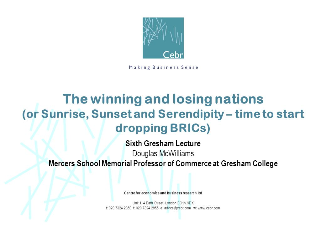 The winning and losing nations (or Sunrise, Sunset and Serendipity – time to start dropping BRICs) Sixth Gresham Lecture Douglas McWilliams Mercers School Memorial Professor of Commerce at Gresham College Centre for economics and business research ltd Unit 1, 4 Bath Street, London EC1V 9DX t: 020 7324 2850 f: 020 7324 2855 e: advice@cebr.com w: www.cebr.com