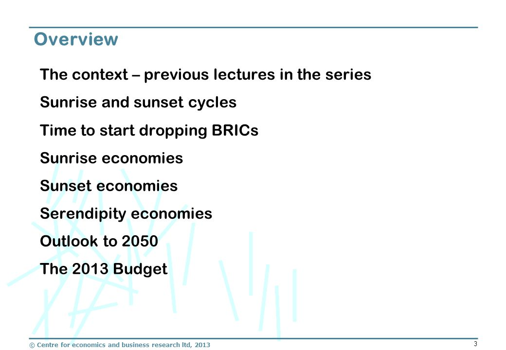 © Centre for economics and business research ltd, 2013 3 The context – previous lectures in the series Sunrise and sunset cycles Time to start dropping BRICs Sunrise economies Sunset economies Serendipity economies Outlook to 2050 The 2013 Budget Overview